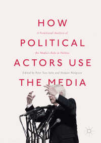政治家のメディア利用:西側諸国比較分析<br>How Political Actors Use the Media〈1st ed. 2017〉 : A Functional Analysis of the Media's Role in Politics