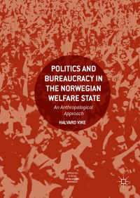 ノルウェー福祉国家における政治と官僚制:人類学的アプローチ<br>Politics and Bureaucracy in the Norwegian Welfare State〈1st ed. 2018〉 : An Anthropological Approach