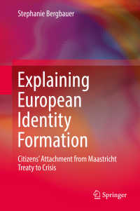 欧州にみるアイデンティティ形成<br>Explaining European Identity Formation〈1st ed. 2018〉 : Citizens' Attachment from Maastricht Treaty to Crisis