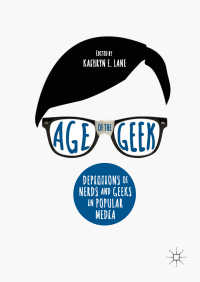 オタクの時代の大衆文化<br>Age of the Geek〈1st ed. 2018〉 : Depictions of Nerds and Geeks in Popular Media