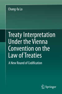 ウィーン条約法条約に基づく条約解釈:新たな法典化に向けて<br>Treaty Interpretation Under the Vienna Convention on the Law of Treaties〈1st ed. 2017〉 : A New Round of Codification