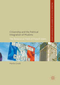 フランスにおけるムスリムの市民権と政治統合<br>Citizenship and the Political Integration of Muslims〈1st ed. 2017〉 : The Relational Field of French Islam
