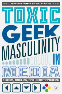 メディアに見る有害なオタクの男性性<br>Toxic Geek Masculinity in Media〈1st ed. 2017〉 : Sexism, Trolling, and Identity Policing
