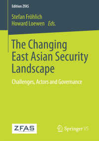 東アジアの安全保障環境の変化<br>The Changing East Asian Security Landscape〈1st ed. 2018〉 : Challenges, Actors and Governance