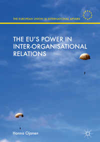 国際組織間の関係におけるEUの力<br>The EU's Power in Inter-Organisational Relations〈1st ed. 2018〉
