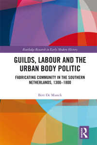 Guilds, Labour and the Urban Body Politic : Fabricating Community in the Southern Netherlands, 1300-1800