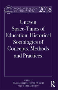世界教育年鑑2018<br>World Yearbook of Education 2018 : Uneven Space-Times of Education: Historical Sociologies of Concepts, Methods and Practices