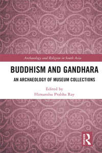 Buddhism and Gandhara : An Archaeology of Museum Collections