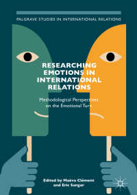 国際関係における感情:方法論的視座<br>Researching Emotions in International Relations〈1st ed. 2018〉 : Methodological Perspectives on the Emotional Turn
