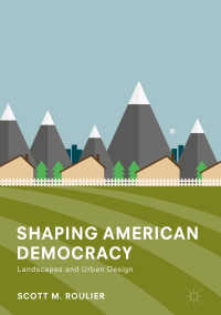 アメリカ民主主義の形成:景観と都市設計<br>Shaping American Democracy〈1st ed. 2018〉 : Landscapes and Urban Design