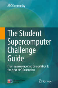 学生のためのスーパーコンピュータ挑戦ガイド<br>The Student Supercomputer Challenge Guide〈1st ed. 2018〉 : From Supercomputing Competition to the Next HPC Generation