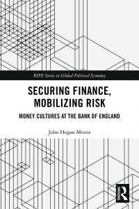Securing Finance, Mobilizing Risk : Money Cultures at the Bank of England