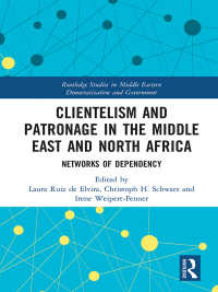 Clientelism and Patronage in the Middle East and North Africa : Networks of Dependency