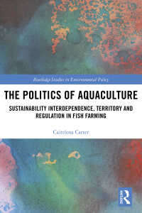 The Politics of Aquaculture : Sustainability Interdependence, Territory and Regulation in Fish Farming