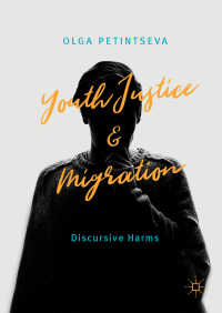 少年司法と移民<br>Youth Justice and Migration〈1st ed. 2018〉 : Discursive Harms
