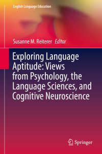 言語適性の心理学・言語科学・認知神経科学<br>Exploring Language Aptitude: Views from Psychology, the Language Sciences, and Cognitive Neuroscience〈1st ed. 2018〉