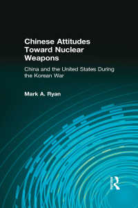 Chinese Attitudes Toward Nuclear Weapons: China and the United States During the Korean War : China and the United States During the Korean War