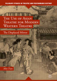 近代西洋演劇のためのアジア演劇の利用<br>The Use of Asian Theatre for Modern Western Theatre〈1st ed. 2018〉 : The Displaced Mirror