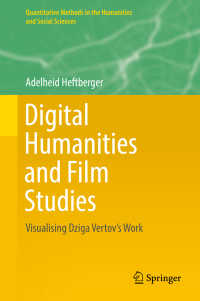 ヴェルトフの映画・著作とデジタル人文学<br>Digital Humanities and Film Studies〈1st ed. 2018〉 : Visualising Dziga Vertov's Work