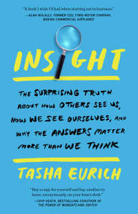 Insight : The Surprising Truth About How Others See Us, How We See Ourselves, and Why the  Answers Matter More Than We Think