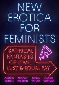 New Erotica for Feminists : Satirical Fantasies of Love, Lust, and Equal Pay