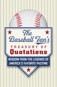 The Baseball Fan's Treasury of Quotations : Wisdom from the Legends of America's Favorite Pastime