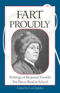 Fart Proudly : Writings of Benjamin Franklin You Never Read in School