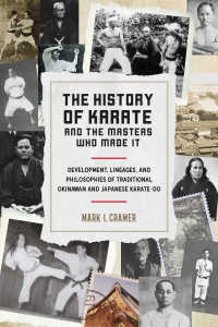 The History of Karate and the Masters Who Made It : Development, Lineages, and Philosophies of Traditional Okinawan and Japanese  Karate-do
