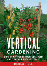 Vertical Gardening : Grow Up, Not Out, for More Vegetables and Flowers in Much Less Space