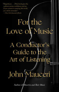 For the Love of Music : A Conductor's Guide to the Art of Listening