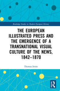 ヨーロッパの挿絵新聞と国境を越えるニュースの視覚文化の勃興1842-1870年<br>The European Illustrated Press and the Emergence of a Transnational Visual Culture of the News, 1842-1870