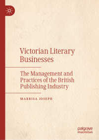 ヴィクトリア朝文学と出版ビジネス<br>Victorian Literary Businesses〈1st ed. 2019〉 : The Management and Practices of the British Publishing Industry