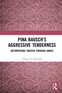 Pina Bausch's Aggressive Tenderness : Repurposing Theater through Dance