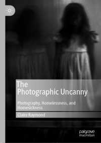写真と不気味なもの<br>The Photographic Uncanny〈1st ed. 2019〉 : Photography, Homelessness, and Homesickness