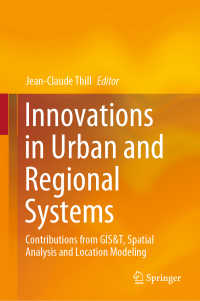 都市・地域システムのイノベーション<br>Innovations in Urban and Regional Systems〈1st ed. 2020〉 : Contributions from GIS&T, Spatial Analysis and Location Modeling