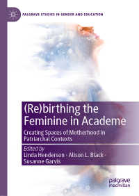 アカデミアと女性の(再)生:家父長制的な大学に母の空間をつくる<br>(Re)birthing the Feminine in Academe〈1st ed. 2020〉 : Creating Spaces of Motherhood in Patriarchal Contexts