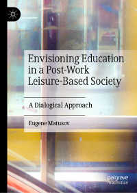 ポスト労働・余暇中心社会における教育のヴィジョン<br>Envisioning Education in a Post-Work Leisure-Based Society〈1st ed. 2020〉 : A Dialogical Approach
