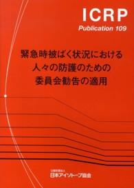 緊急時被ばく状況における人々の防護のための委員会勧告の適用 ICRP publication / 日本アイソトープ協会 [訳] 編 ; 109