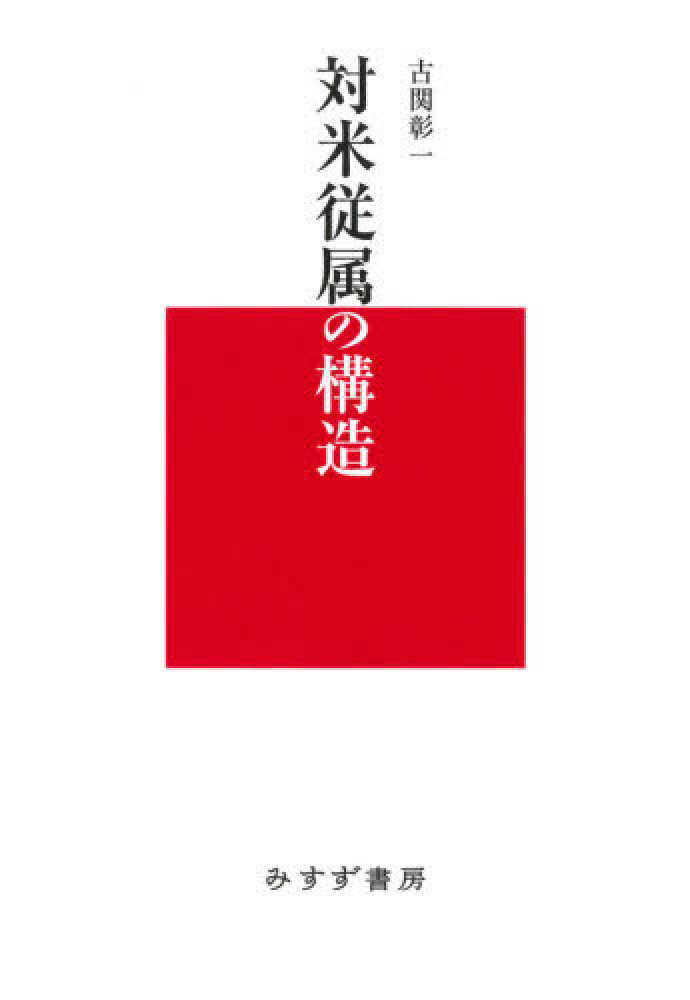 対米従属の構造 / 古関 彰一【著】 - 紀伊國屋書店ウェブストア ...